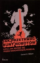 Okładka książki Jak przetrwać bunt robotów; czyli jak bronić się przed nadchodzącą rebelią