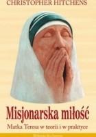 Misjonarska miłość. Matka Teresa w teorii i w praktyce