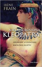 Okładka książki Niedościgniona Kleopatra. Opowieść o ostatniej królowej Egiptu