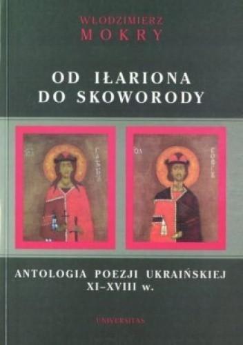 Okładka książki Od Iłariona do Skoworody. Antologia poezji ukraińskiej XI-XVIII w.