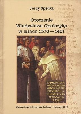 Okładka książki Otoczenie Władysława Opolczyka w latach 1370-1401. Studium o elicie władzy w relacjach z monarchą