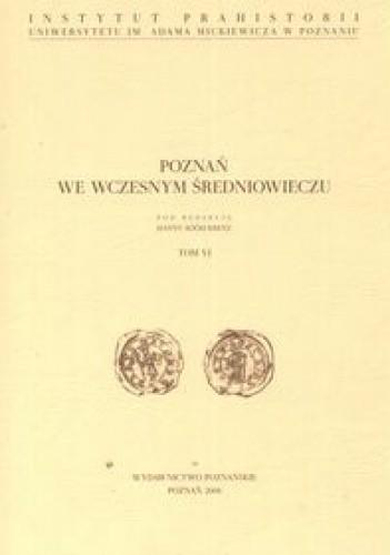 Okładka książki Poznań we wczesnym średniowieczu tom VI