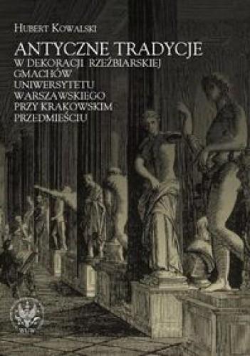 Okładka książki Antyczne tradycje w dekoracji rzeźbiarskiej gmachów Uniwersytetu Warszawskiego przy Krakowskim Przedmieściu