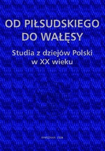 Okładka książki Od Piłsudskiego do Wałęsy. Studia z dziejów Polski w XX wieku