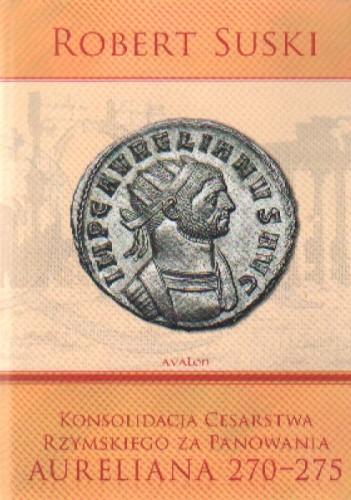 Okładka książki Konsolidacja Cesarstwa Rzymskiego za panowania Aureliana 270-275