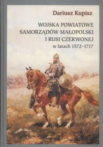 Okładka książki Wojska powiatowe samorządów Małopolski i Rusi Czerwonej w latach 1572 - 1717