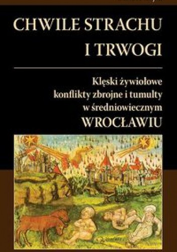 Okładka książki Chwile strachu i trwogi Klęski żywiołowe konflikty zbrojne i tumulty w średniowiecznym Wrocławiu