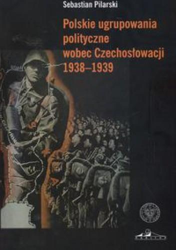 Okładka książki Polskie ugrupowania polityczne wobec Czechosłowacji 1938a1939