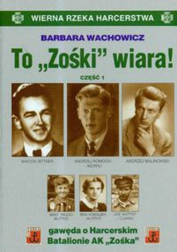 """Okładka książki To """"Zośki"""" wiara! Gawęda o Harcerskim Batalionie Armii Krajowej """"Zośka"""""""