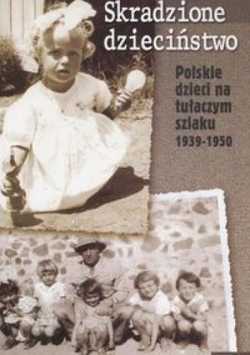 Okładka książki Skradzione dzieciństwo. Polskie dzieci na tułaczym szlaku 1939-1950