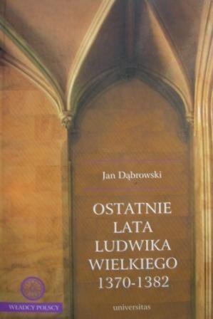 Okładka książki Ostatnie lata Ludwika Wielkiego 1370-1382