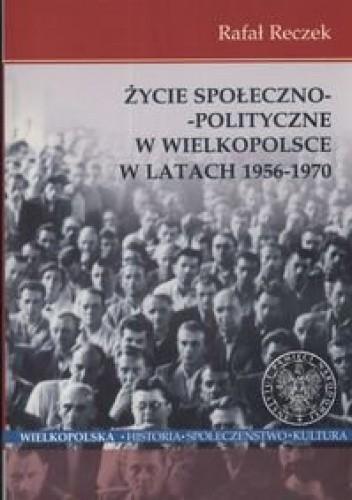 Okładka książki Życie społeczno - polityczne w Wielkopolsce w latach 1956 - 1970