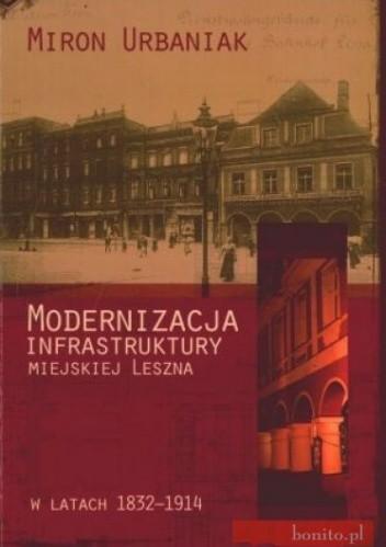 Okładka książki Modernizacja infrastruktury miejskiej Leszna w latach 1832-1914