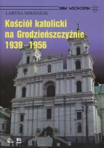 Okładka książki Kościół Katolicki na Grodzieńszczyźnie 1939 - 1956