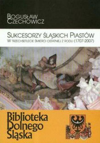 Okładka książki Sukcesorzy śląskich Piastów w trzechsetlecie śmierci ostatniej z rodu 1707-2007