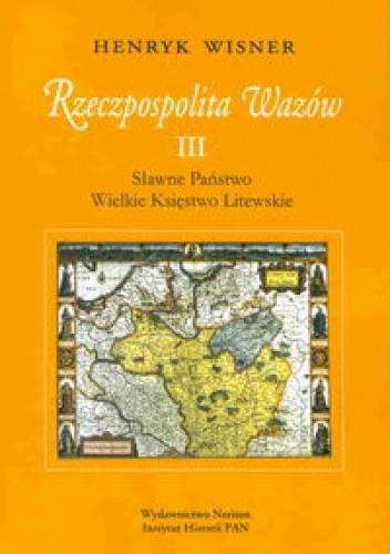 Okładka książki Rzeczpospolita Wazów III. Sławne Państwo. Wielkie Księstwo Litewskie