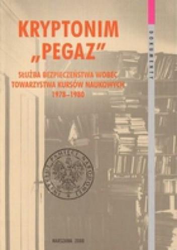 Okładka książki Kryptonim &Pegaz&. Służba Bezpieczeństwa wobec Towarzystwa Kursów Naukowych 1978-1980