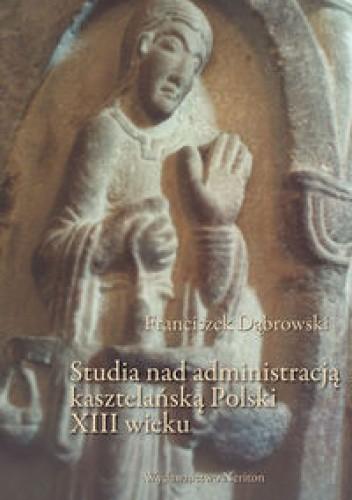 Okładka książki Studia nad administracją kasztelańską Polski XIII wieku