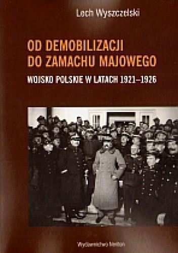 Okładka książki Od demobilizacji do zamachu majowego. Wojsko polskie 1921-1926