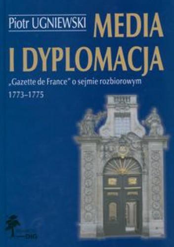 Okładka książki Media i dyplomacja. Gazette de France o sejmie rozbiorowym 1773-1775