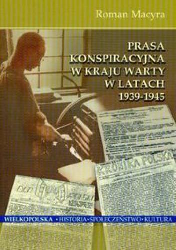 Okładka książki Prasa konspiracyjna w kraju Warty w latach 1939-1945 - Macyra Roman
