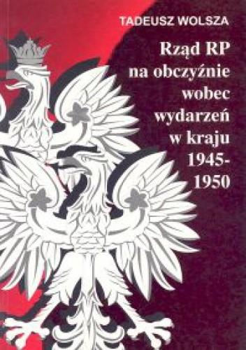 Okładka książki Rząd RP na obczyźnie wobec wydarzeń w kraju 1945-1950