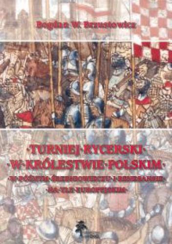 Okładka książki Turniej rycerski w królestwie polskim w późnym średniowieczu i renesansie na tle europejskim.