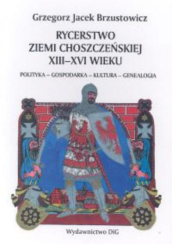 Okładka książki Rycerstwo ziemi choszczeńskiej XIII-XVI wieku polityka-gospodarka-kultura-genealogia
