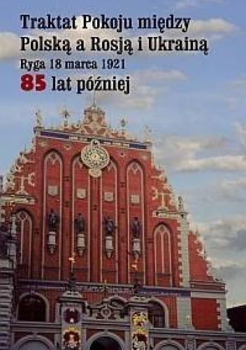 Okładka książki Traktat Pokoju między Polską a Rosją i Ukrainą. Ryga 18 marca 1921. 85 lat później