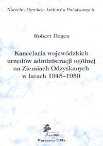 Okładka książki Kancelaria wojewódzkich urzędów administracji ogólnej na ziemiach Odzyskanych w latach 1945-1950