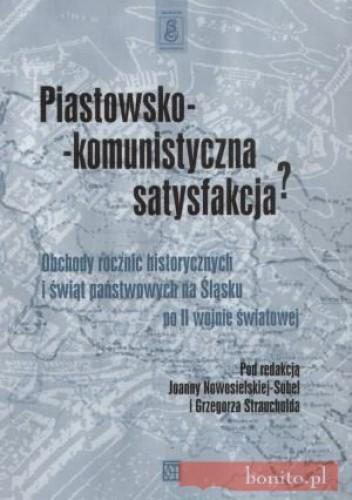 Okładka książki Piastowsko-komunistyczna satysfakcjaa Obchody rocznic historycznych i świąt państwowych na śląsku po II wojnie światowej