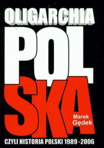 Okładka książki Oligarchia polska czyli historia Polski 1989-2006