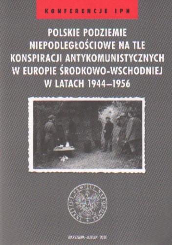 Okładka książki Polskie podziemie niepodległościowe na tle konspiracji antykomunistycznych w Europie Środkowo-Wschodniej w latach 1944-1956