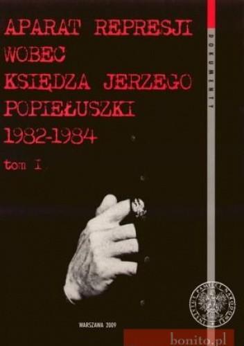 Okładka książki Aparat Represji Wobec Księdza Jerzego Popiełuszki 1982-1984. Tom 1