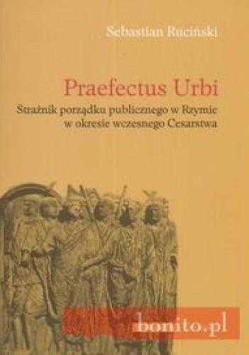 Okładka książki Praefectus Urbi Strażnik porządku publicznego w Rzymie w okresie wczesnego Cesarstwa
