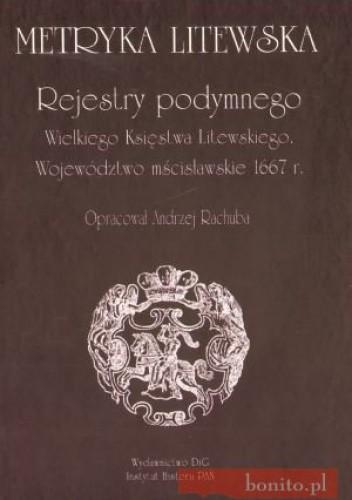 Okładka książki Metryka Litewska. Rejestry podymnego Wielkiego Księstwa Litewskiego. Województwo mścisławskie 1667 r.