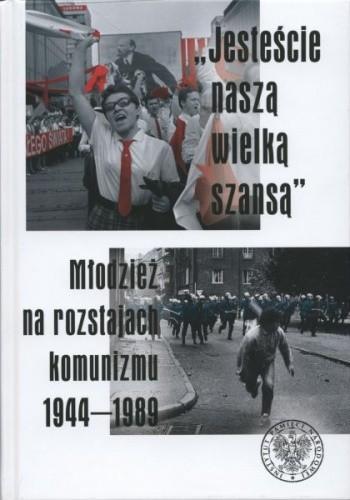 """Okładka książki """"Jesteście naszą wielką szansą"""". Młodzież na rozstajach komunizmu 1944–1989"""