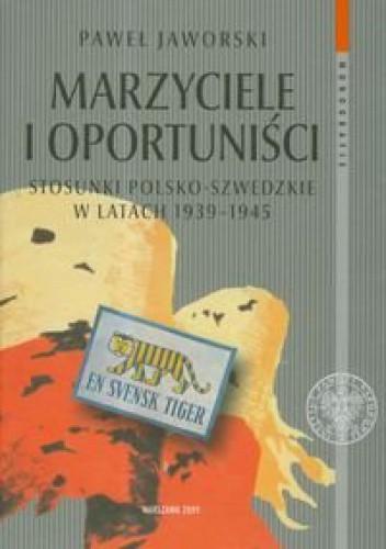Okładka książki Marzyciele I Oportuniści. Stosunki Polsko-Szwedzkie W Latach 1939-1945