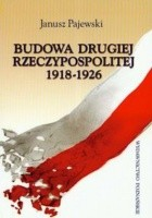Budowa Drugiej Rzeczypospolitej 1918-1926