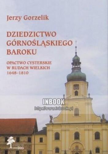 Okładka książki Dziedzictwo górnośląskiego baroku. Opactwo cysterskie w Rudach Wielkich 1648-1810 - Jerzy Gorzelik