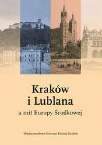 Okładka książki Kraków i Lublana a mit Europy środkowej