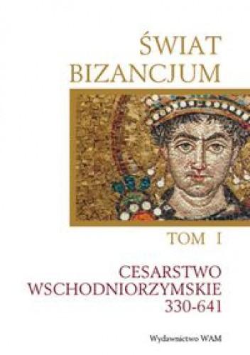 Okładka książki Świat Bizancjum. Tom 1, Cesarstwo Wschodniorzymskie 330-641.