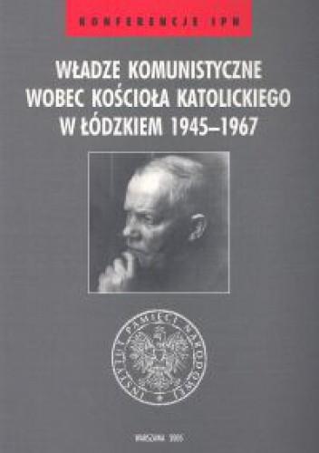 Okładka książki Władze komunistyczne wobec Kościoła katolickiego w łódzkiem 1945-1967
