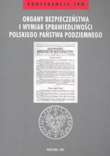 Okładka książki Organy bezpieczeństwa i wymiar sprawiedliwości polskiego państwa podziemnego /Konferencje ipn