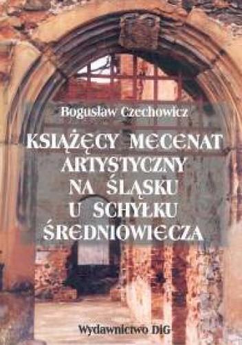 Okładka książki Książęcy mecenat artystyczny na śląsku u schyłku średniowiecza - Czechowicz Bogusław