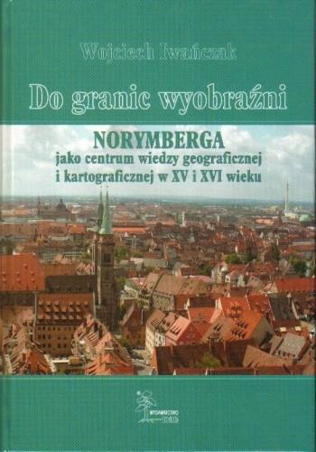 Okładka książki Do granic wyobraźni. Norymberga jako centrum wiedzy geograficznej i kartograficznej w XV i XVI wieku