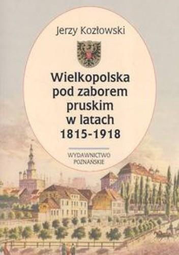 Okładka książki Wielkopolska pod zaborem pruskim w latach 1815-1918