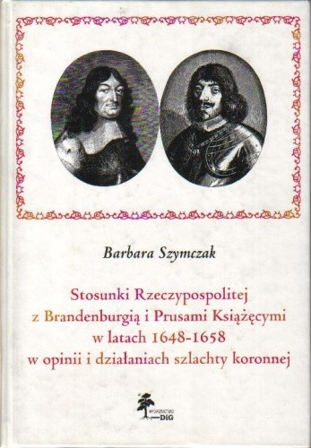 Okładka książki Stosunki Rzeczypospolitej z Brandenburgią i Prusami Książęcymi w latach 1648-1658 w opinii i działaniach szlachty koronnej