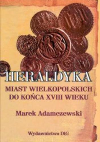 Okładka książki Heraldyka miast wielkopolskich do końca XVIII wieku