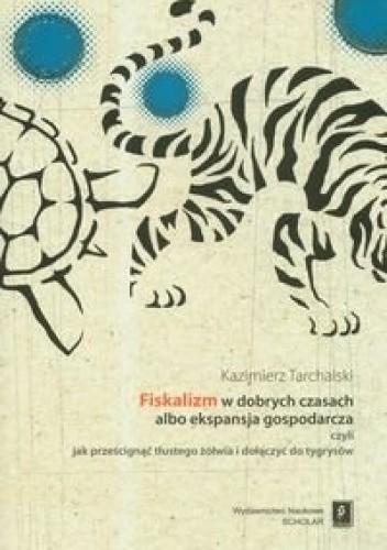 Okładka książki Fiskalizm w dobrych czasach albo ekspansja gospodarcza czyli jak prześcignąć tłustego żółwia i dołączyć do tygrysów